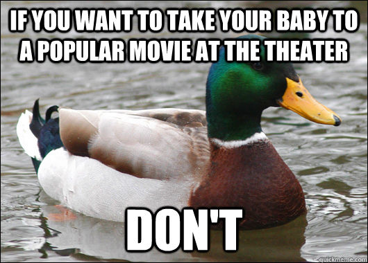 If you want to take your baby to a popular movie at the theater Don't - If you want to take your baby to a popular movie at the theater Don't  Actual Advice Mallard