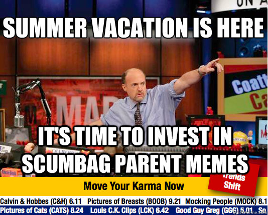 Summer Vacation Is Here  It's time to invest in Scumbag Parent Memes - Summer Vacation Is Here  It's time to invest in Scumbag Parent Memes  Mad Karma with Jim Cramer