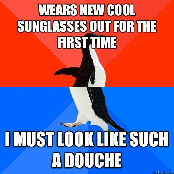 Wears new cool sunglasses out for the first time I must look like such a douche - Wears new cool sunglasses out for the first time I must look like such a douche  Socially Awesome Awkward Penguin