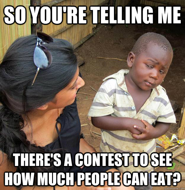 SO YOU'RE TELLING ME there's a contest to see how much people can eat?