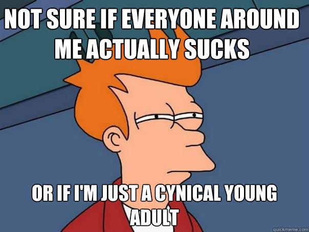 Not sure if everyone around me actually sucks Or if I'm just a cynical young adult - Not sure if everyone around me actually sucks Or if I'm just a cynical young adult  Futurama Fry