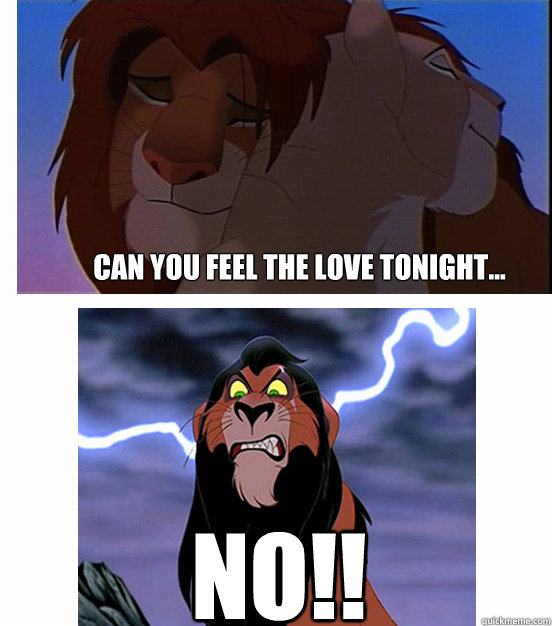 Can you feel the love tonight... NO!!  Lion King