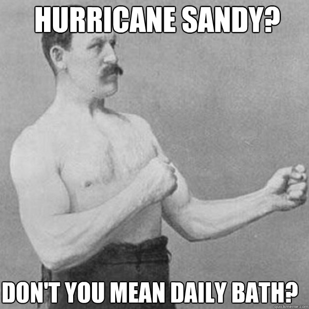 Hurricane sandy? don't you mean daily bath? - Hurricane sandy? don't you mean daily bath?  Misc