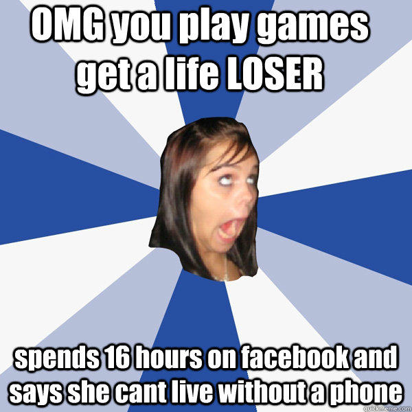 OMG you play games get a life LOSER spends 16 hours on facebook and says she cant live without a phone - OMG you play games get a life LOSER spends 16 hours on facebook and says she cant live without a phone  Annoying Facebook Girl