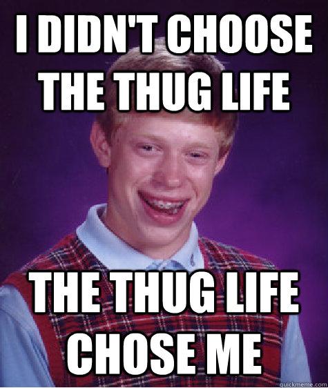 i DIDN'T CHOOSE THE THUG LIFE THE THUG LIFE CHOSE ME - i DIDN'T CHOOSE THE THUG LIFE THE THUG LIFE CHOSE ME  Bad Luck Brian