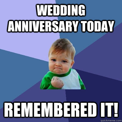 wedding anniversary today remembered it   success kid