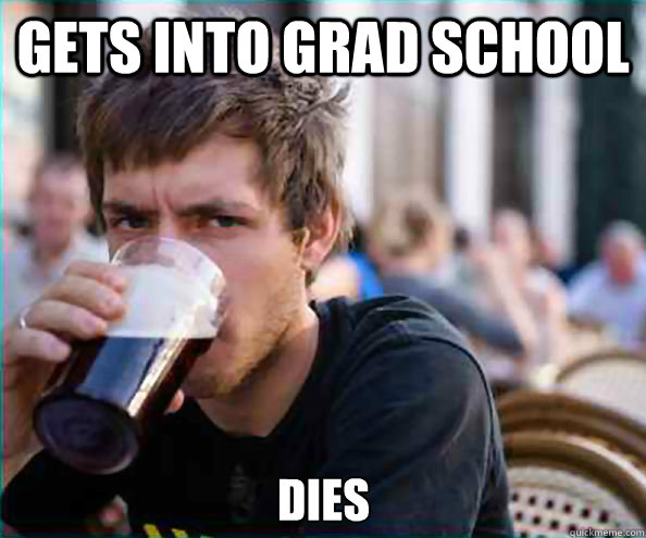 Gets into grad school dies  Lazy College Senior