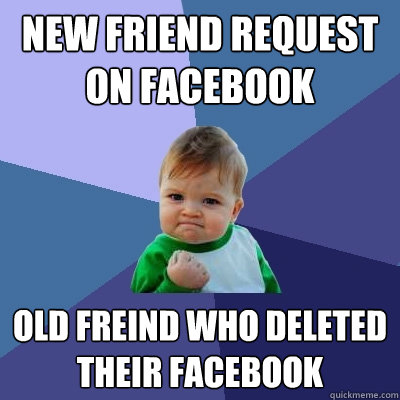 New Friend request on Facebook Old freind who deleted their facebook - New Friend request on Facebook Old freind who deleted their facebook  Success Kid
