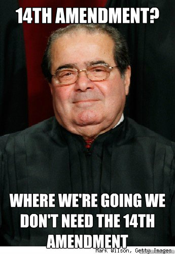 14th Amendment? Where we're going we don't need the 14th Amendment  Scumbag Scalia