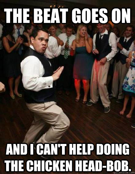 Funny Can T Dance Meme : The beat goes on and i can t help doing chicken head