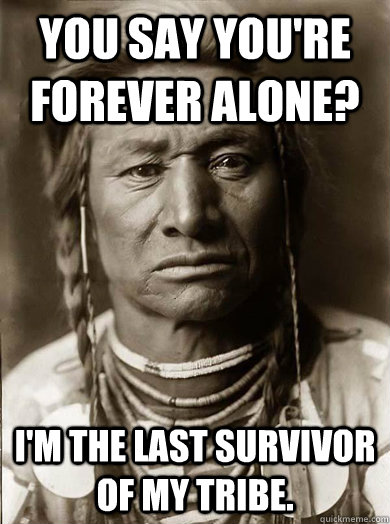 You say you're forever alone? I'm the last survivor of my tribe. - You say you're forever alone? I'm the last survivor of my tribe.  Unimpressed American Indian