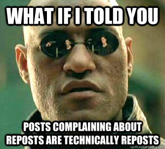 what if i told you posts complaining about reposts are technically reposts - what if i told you posts complaining about reposts are technically reposts  Matrix Morpheus