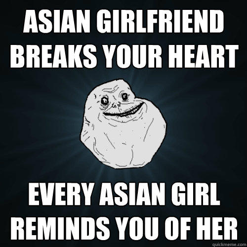 Asian girlfriend breaks your heart every asian girl reminds you of her - Asian girlfriend breaks your heart every asian girl reminds you of her  Forever Alone