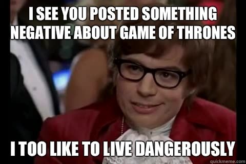 I see you posted something negative about game of thrones I too like to live dangerously - I see you posted something negative about game of thrones I too like to live dangerously  Misc