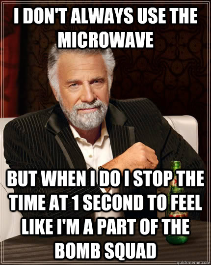 I don't always use the microwave  but when i do i stop the time at 1 second to feel like i'm a part of the bomb squad - I don't always use the microwave  but when i do i stop the time at 1 second to feel like i'm a part of the bomb squad  The Most Interesting Man In The World