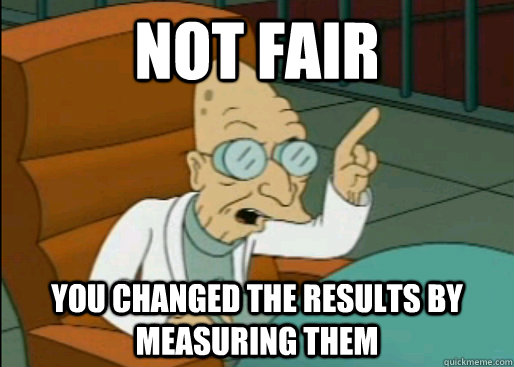 NOT FAIR YOU CHANGED THE RESULTS BY MEASURING THEM