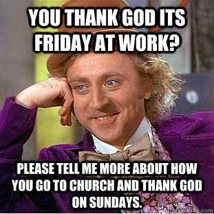 You thank god its friday at work? please tell me more about how you go to church and thank god on sundays. - You thank god its friday at work? please tell me more about how you go to church and thank god on sundays.  Condescending Wonka
