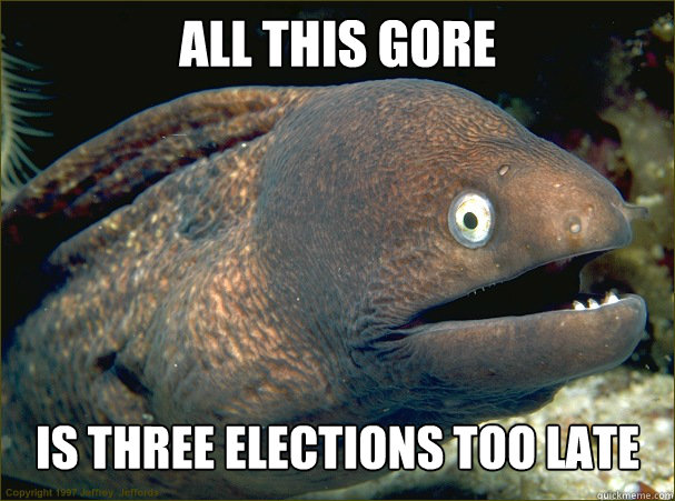 all this gore IS THREE ELECTIONS TOO LATE - all this gore IS THREE ELECTIONS TOO LATE  Bad Joke Eel