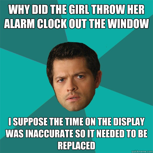 why did the girl throw her alarm clock out the window I suppose the time on the display was inaccurate so it needed to be replaced