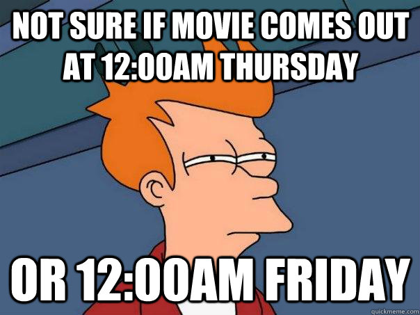 not sure if movie comes out at 12:00am thursday or 12:00am friday - not sure if movie comes out at 12:00am thursday or 12:00am friday  Futurama Fry