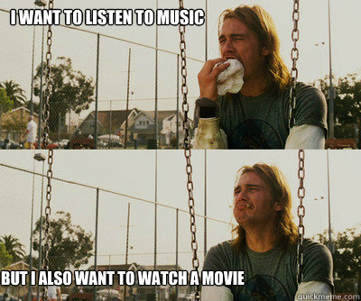 I want to listen to music but I also want to watch a movie - I want to listen to music but I also want to watch a movie  First World Stoner Problems