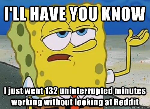 I'LL HAVE YOU KNOW  I just went 132 uninterrupted minutes working without looking at Reddit - I'LL HAVE YOU KNOW  I just went 132 uninterrupted minutes working without looking at Reddit  ILL HAVE YOU KNOW