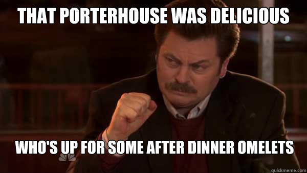 that porterhouse was delicious who's up for some after dinner omelets