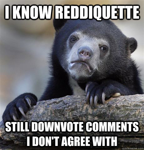 i know reddiquette still downvote comments i don't agree with - i know reddiquette still downvote comments i don't agree with  Misc