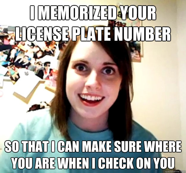 I memorized your license plate number So that I can make sure where you are when I check on you - I memorized your license plate number So that I can make sure where you are when I check on you  Overly Attached Girlfriend