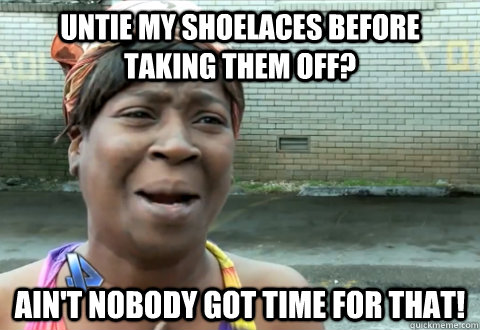 Untie my shoelaces before taking them off? Ain't nobody got time for that!  aint nobody got time