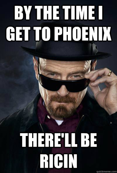 By the time I get to phoenix there'll be ricin  Scumbag Heisenberg