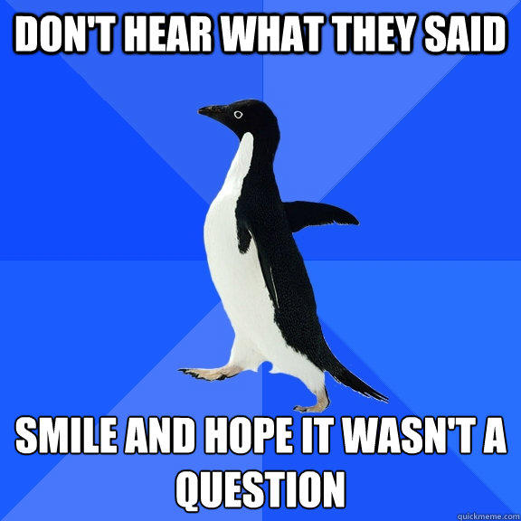 don't hear what they said   smile and hope it wasn't a  question     - don't hear what they said   smile and hope it wasn't a  question      Socially Awkward Penguin