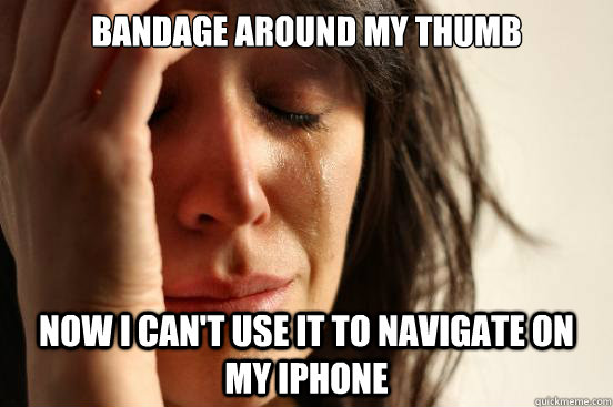 bandage around my thumb now i can't use it to navigate on my iphone  First World Problems