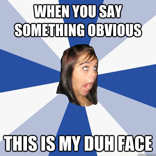 when you say something obvious this is my duh face annoying
