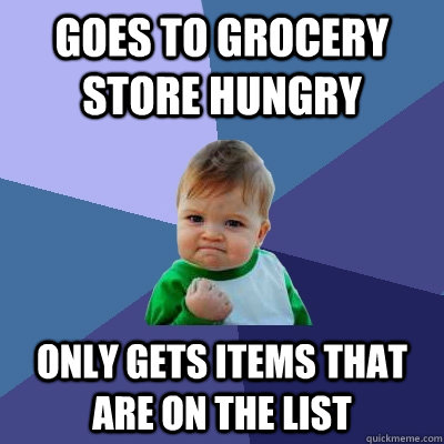 Goes to grocery store hungry Only gets items that are on the list - Goes to grocery store hungry Only gets items that are on the list  Success Kid