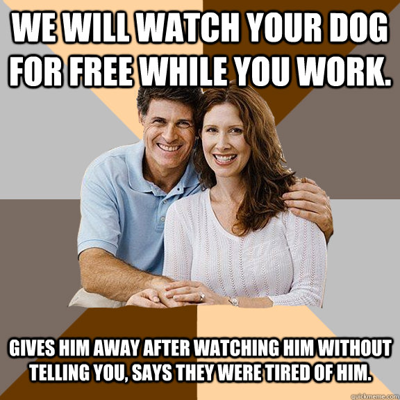 We will watch your dog for free while you work.  Gives him away after watching him without telling you, says they were tired of him.   - We will watch your dog for free while you work.  Gives him away after watching him without telling you, says they were tired of him.    Scumbag Parents