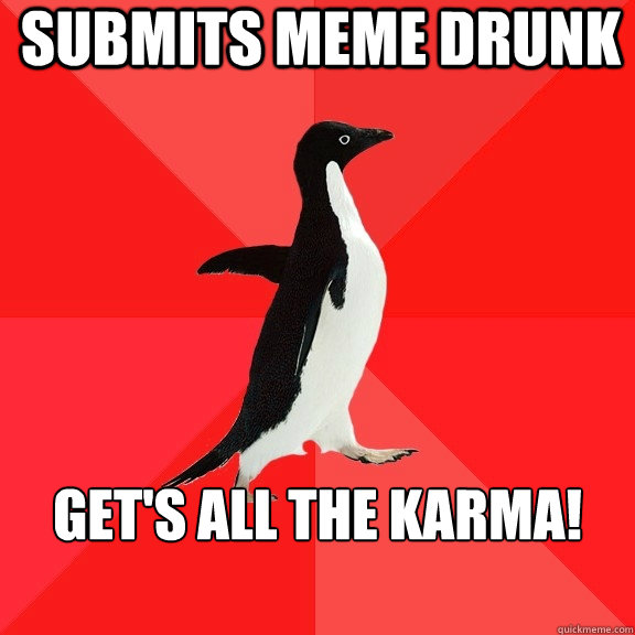 Submits meme drunk Get's all the karma!   - Submits meme drunk Get's all the karma!    Socially Awesome Penguin