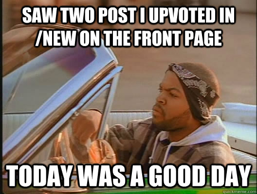 Saw two post i upvoted in /new on the front page today was a good day - Saw two post i upvoted in /new on the front page today was a good day  goodday