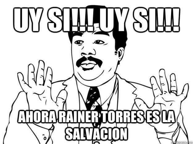 Uy SI!!! Uy SI!!! Ahora Rainer Torres es la salvacion  uy si herediano