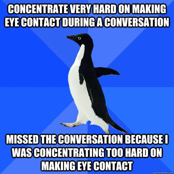 Concentrate very hard on making eye contact during a conversation missed the conversation because I was concentrating too hard on making eye contact  Socially Awkward Penguin