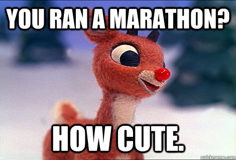 you ran a marathon? how cute.  Condescending Rudolph