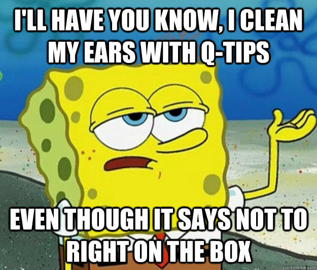 I'll have you know, I clean my ears with Q-tips even though it says not to right on the box - I'll have you know, I clean my ears with Q-tips even though it says not to right on the box  Tough Spongebob