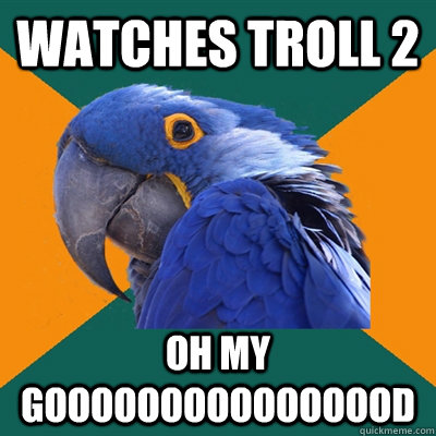 Watches troll 2 OH MY GOOOOOOOOOOOOOOOD - Watches troll 2 OH MY GOOOOOOOOOOOOOOOD  Paranoid Parrot