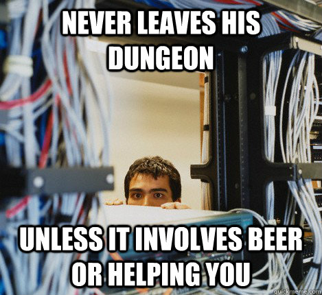 NEVER LEAVES HIS DUNGEON UNLESS IT INVOLVES BEER OR HELPING YOU