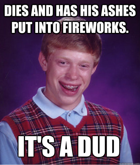 Dies and has his ashes put into fireworks. It's a dud
