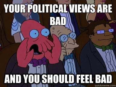 Your political views are bad And you should feel bad - Your political views are bad And you should feel bad  X is bad and you should feel bad