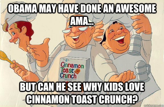 Obama may have done an awesome AMA... but can he see why kids love cinnamon toast crunch?