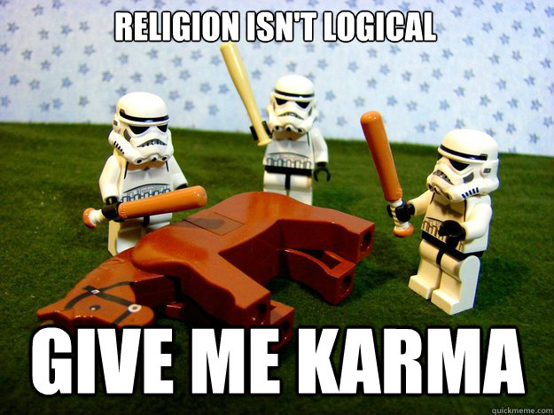 Religion isn't logical give me karma