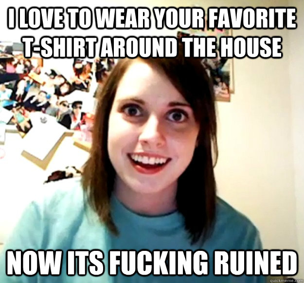 i love to wear your favorite t-shirt around the house now its fucking ruined - i love to wear your favorite t-shirt around the house now its fucking ruined  Misc