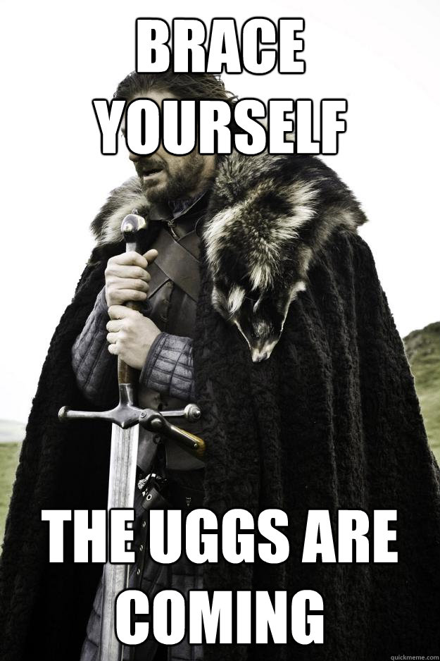 Brace yourself The Uggs are coming - Brace yourself The Uggs are coming  Winter is coming